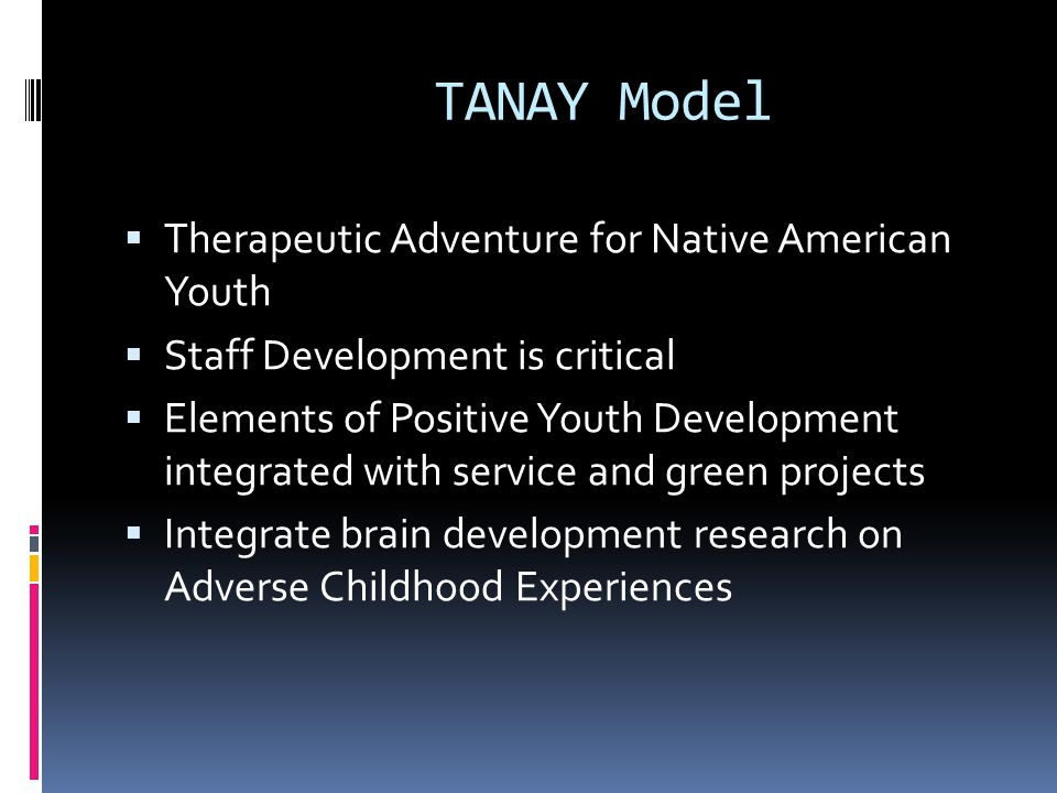 TANAY Model Therapeutic Adventure for Native American Youth Staff Development is critical Elements of Positive Youth Development integrated with service and green projects Integrate brain development research on Adverse Childhood Experiences