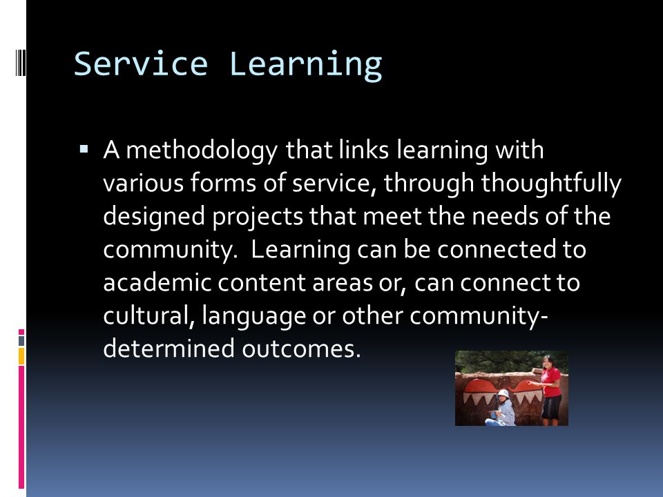 Service Learning Criteria Youth led Not be seen/used as punishment Focused on meaningful projects Projects based on priorities of youth Projects contain learning outcomes and are culturally appropriate Projects contain opportunity for reflection Groups adopt Full Value Commitment as guideline for group interaction