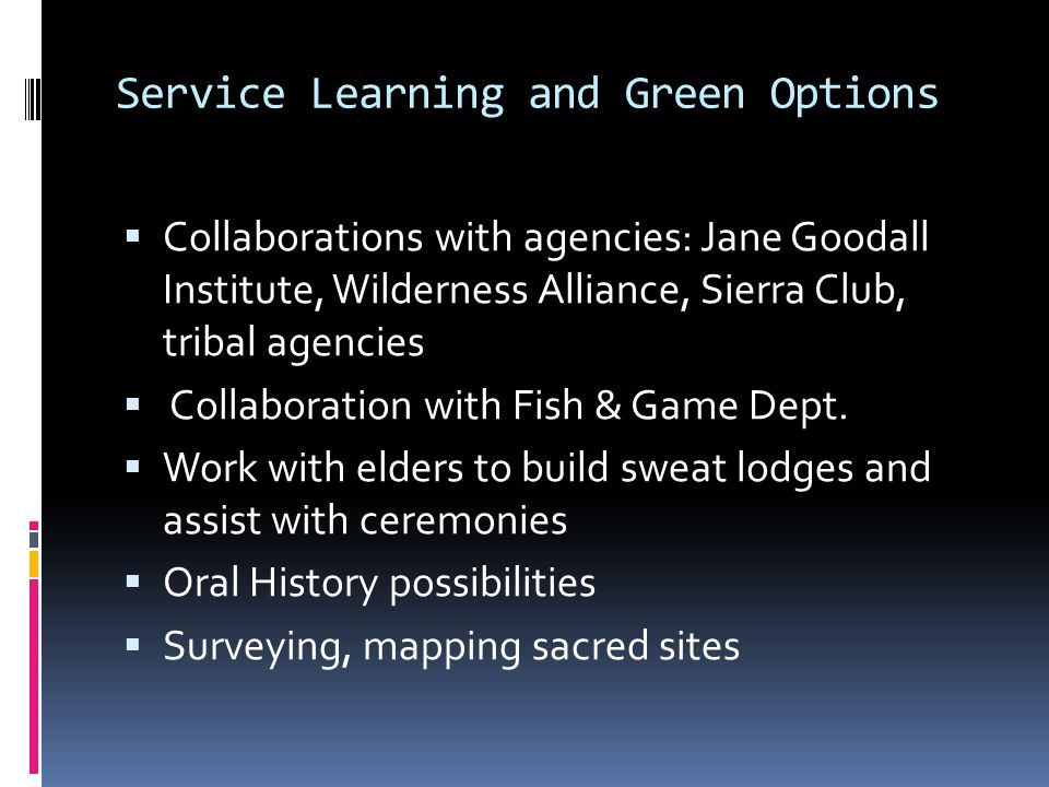 Service Learning and Green Options Collaborations with agencies: Jane Goodall Institute, Wilderness Alliance, Sierra Club, tribal agencies Collaboration with Fish & Game Dept.
