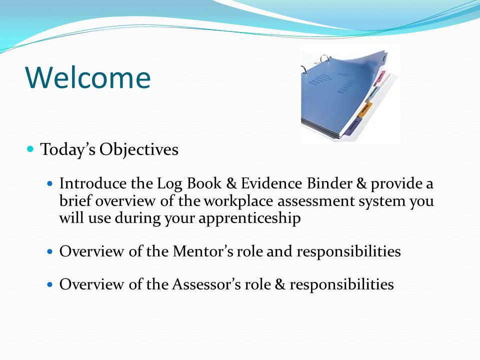 Welcome Todays Objectives Introduce the Log Book & Evidence Binder & provide a brief overview of the workplace assessment system you will use during y
