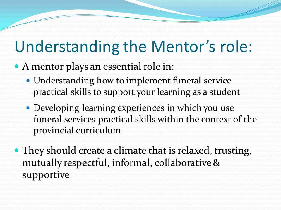 Understanding the Mentors role: A mentor plays an essential role in: Understanding how to implement funeral service practical skills to support your l