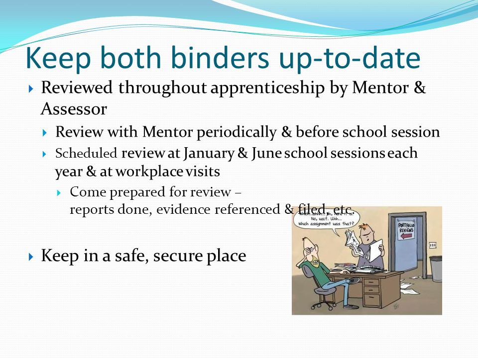 Keep both binders up-to-date Reviewed throughout apprenticeship by Mentor & Assessor Review with Mentor periodically & before school session Scheduled