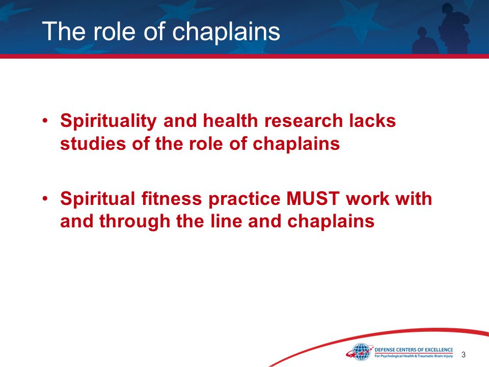 3 The role of chaplains Spirituality and health research lacks studies of the role of chaplains Spiritual fitness practice MUST work with and through the line and chaplains