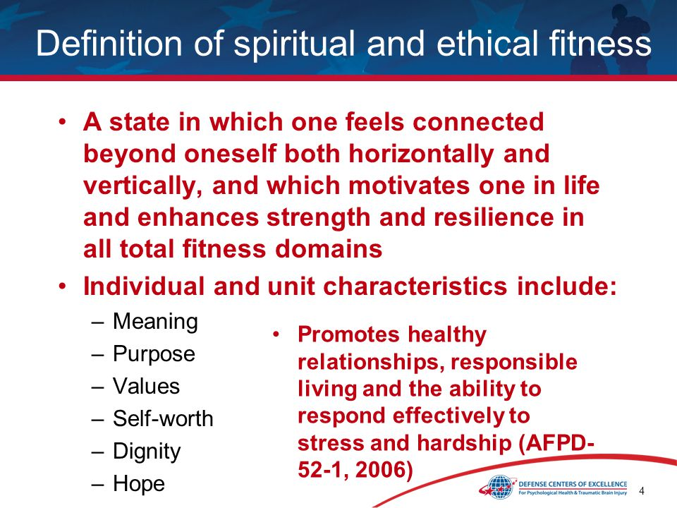 4 Definition of spiritual and ethical fitness A state in which one feels connected beyond oneself both horizontally and vertically, and which motivates one in life and enhances strength and resilience in all total fitness domains Individual and unit characteristics include: –Meaning –Purpose –Values –Self-worth –Dignity –Hope Promotes healthy relationships, responsible living and the ability to respond effectively to stress and hardship (AFPD- 52-1, 2006)