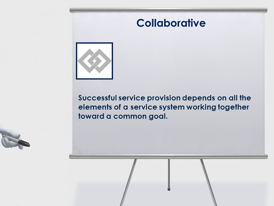 Collaborative Successful service provision depends on all the elements of a service system working together toward a common goal.