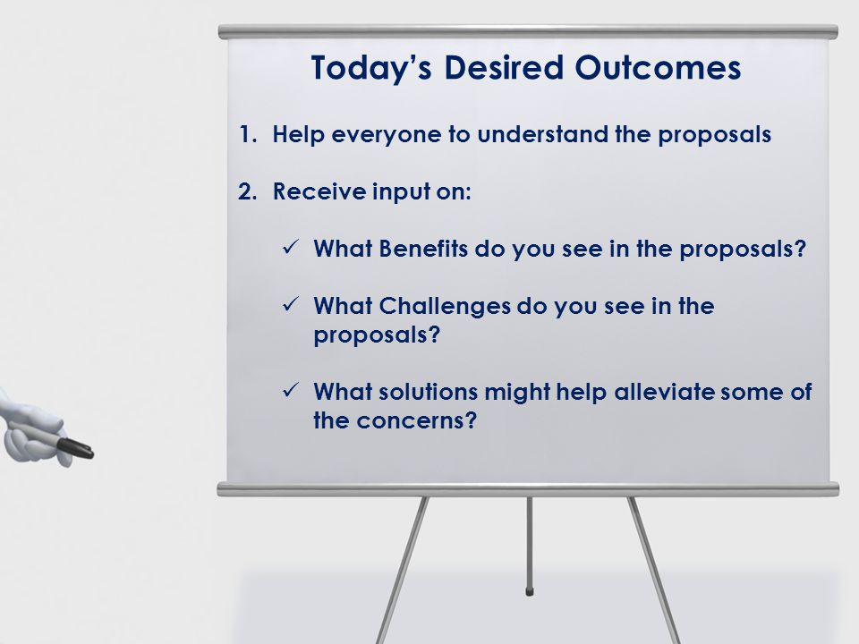 Todays Desired Outcomes 1. Help everyone to understand the proposals 2. Receive input on: What Benefits do you see in the proposals? What Challenges d