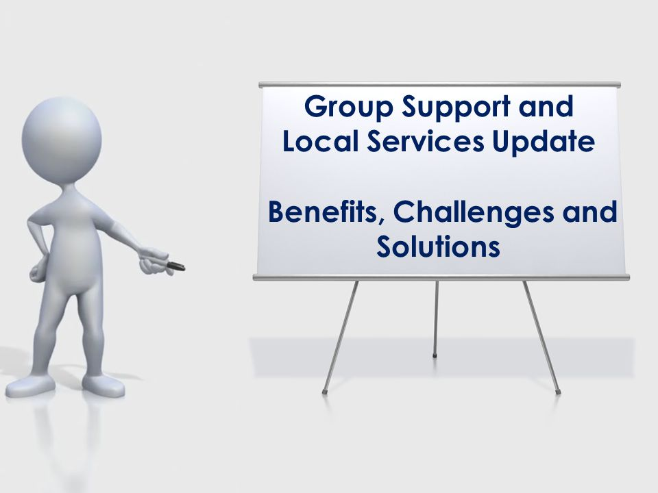 Group Support and Local Services Update Benefits, Challenges and Solutions