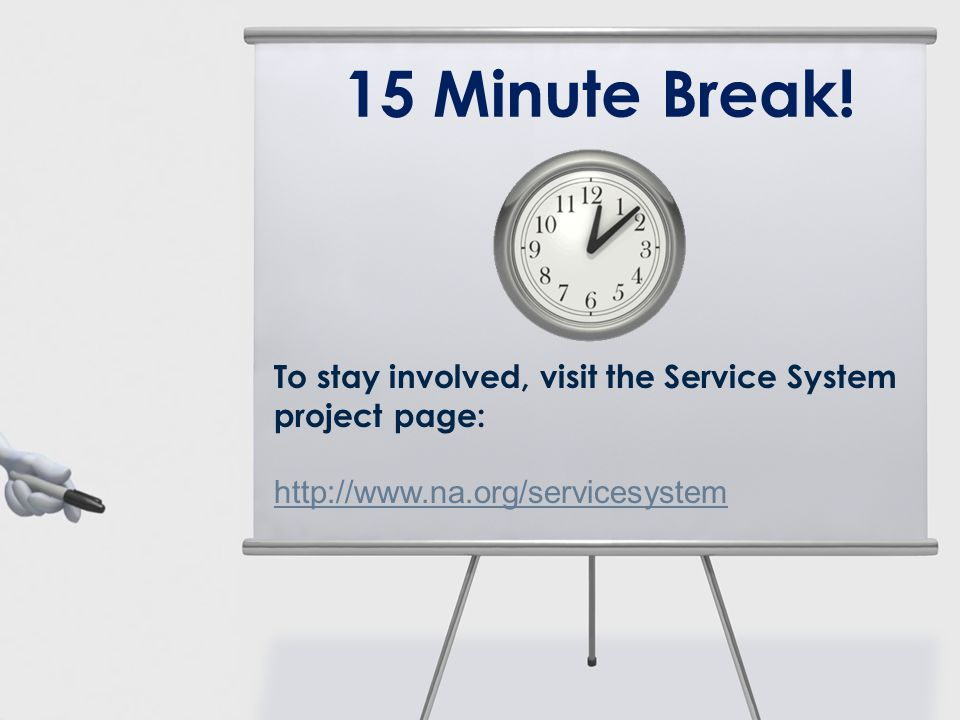 To stay involved, visit the Service System project page: http://www.na.org/servicesystem http://www.na.org/servicesystem 15 Minute Break!