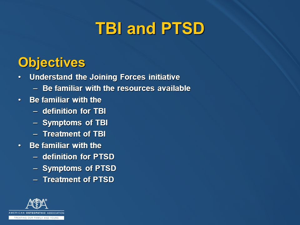 TBI and PTSD Objectives Understand the Joining Forces initiativeUnderstand the Joining Forces initiative –Be familiar with the resources available Be familiar with theBe familiar with the –definition for TBI –Symptoms of TBI –Treatment of TBI Be familiar with theBe familiar with the –definition for PTSD –Symptoms of PTSD –Treatment of PTSD