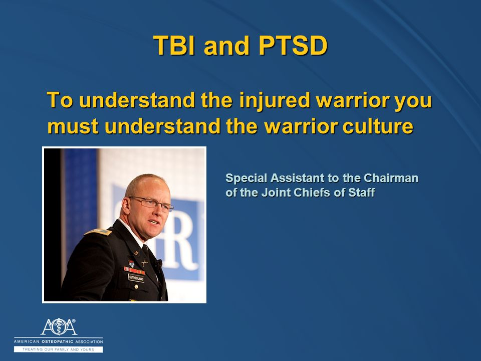 TBI and PTSD To understand the injured warrior you must understand the warrior culture To understand the injured warrior you must understand the warrior culture Special Assistant to the Chairman of the Joint Chiefs of Staff