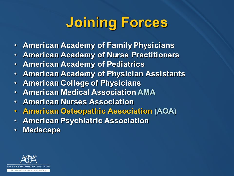 Joining Forces American Academy of Family PhysiciansAmerican Academy of Family Physicians American Academy of Nurse PractitionersAmerican Academy of Nurse Practitioners American Academy of PediatricsAmerican Academy of Pediatrics American Academy of Physician AssistantsAmerican Academy of Physician Assistants American College of PhysiciansAmerican College of Physicians American Medical Association AMAAmerican Medical Association AMA American Nurses AssociationAmerican Nurses Association American Osteopathic Association (AOA)American Osteopathic Association (AOA) American Psychiatric AssociationAmerican Psychiatric Association MedscapeMedscape