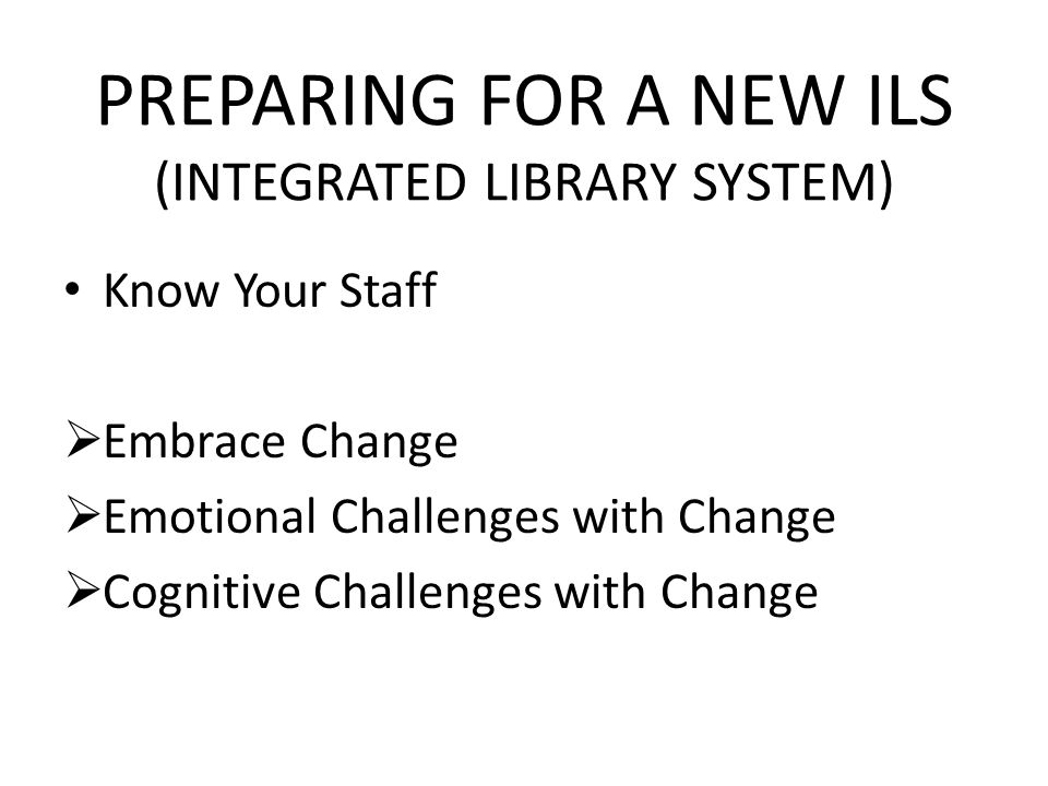 PREPARING FOR A NEW ILS (INTEGRATED LIBRARY SYSTEM) Know Your Staff Embrace Change Emotional Challenges with Change Cognitive Challenges with Change