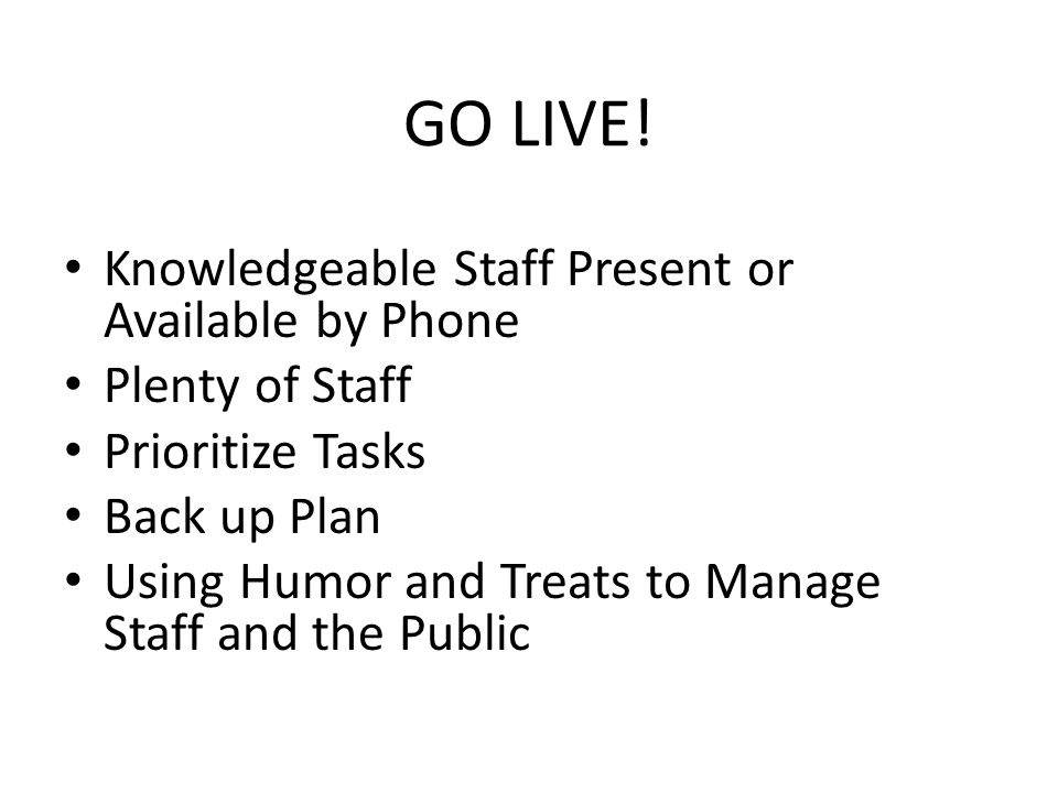 GO LIVE! Knowledgeable Staff Present or Available by Phone Plenty of Staff Prioritize Tasks Back up Plan Using Humor and Treats to Manage Staff and th