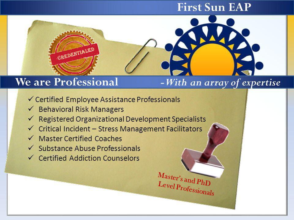 First Sun EAP Masters and PhD Level Professionals Certified Employee Assistance Professionals Behavioral Risk Managers Registered Organizational Development Specialists Critical Incident – Stress Management Facilitators Master Certified Coaches Substance Abuse Professionals Certified Addiction Counselors We are Professional -With an array of expertise