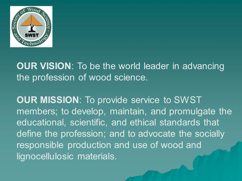 OUR VISION: To be the world leader in advancing the profession of wood science. OUR MISSION: To provide service to SWST members; to develop, maintain,