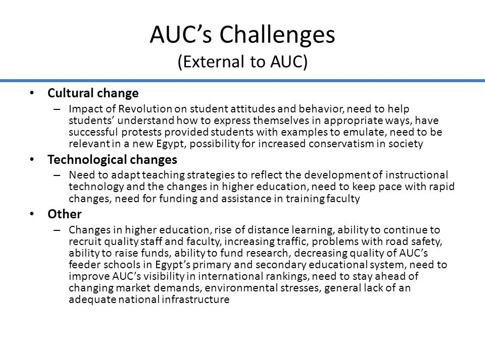 AUCs Challenges (External to AUC) Cultural change – Impact of Revolution on student attitudes and behavior, need to help students understand how to express themselves in appropriate ways, have successful protests provided students with examples to emulate, need to be relevant in a new Egypt, possibility for increased conservatism in society Technological changes – Need to adapt teaching strategies to reflect the development of instructional technology and the changes in higher education, need to keep pace with rapid changes, need for funding and assistance in training faculty Other – Changes in higher education, rise of distance learning, ability to continue to recruit quality staff and faculty, increasing traffic, problems with road safety, ability to raise funds, ability to fund research, decreasing quality of AUCs feeder schools in Egypts primary and secondary educational system, need to improve AUCs visibility in international rankings, need to stay ahead of changing market demands, environmental stresses, general lack of an adequate national infrastructure