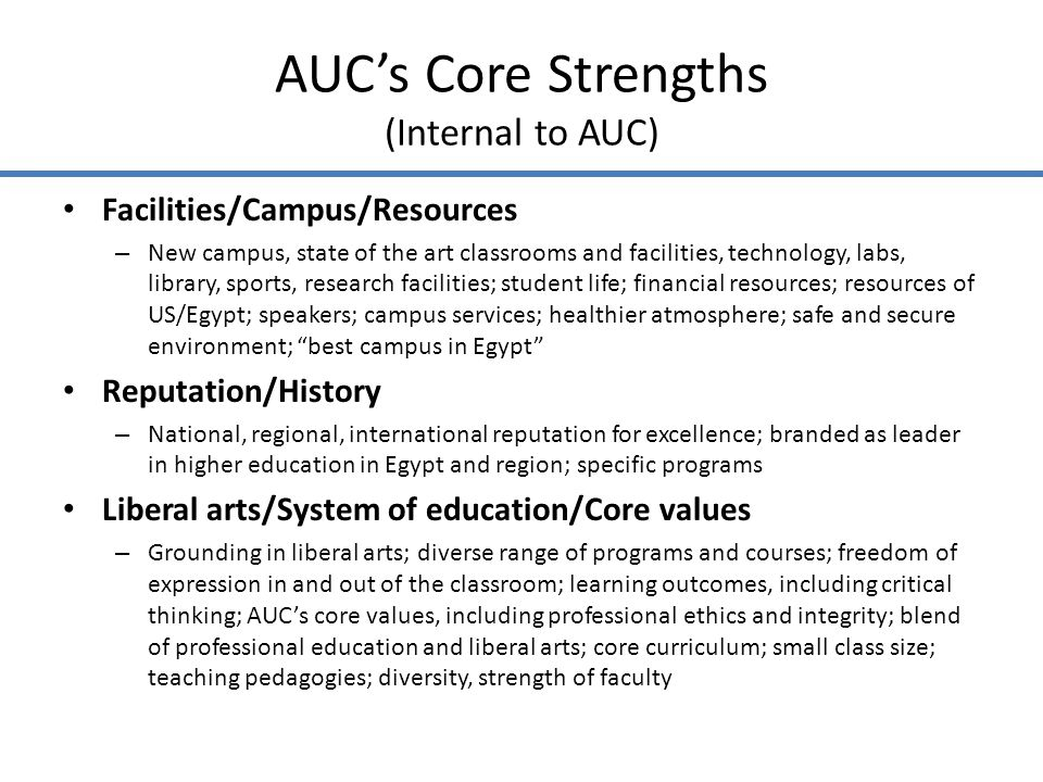 AUCs Core Strengths (Internal to AUC) Administration/Staff/Governance – Quality, dedication of administration, faculty, staff; large pool of talent; strong senior administration; collegiality; management support for and culture of innovation and continuous improvement; well-developed systems; stimulating working environment; support for faculty research and teaching improvement; willingness to change and adapt; commitment to teaching, research, and service Faculty – Strength, diversity, quality of faculty Other – Location in the region and context; quality of programs, faculty, students, and staff; high standards for performance; co-curricular and exchange programs; community engagement and linkages with local communities and international organizations; strong outreach; diversity of students and faculty; specific programs; specialized accreditation; alumni; talented students