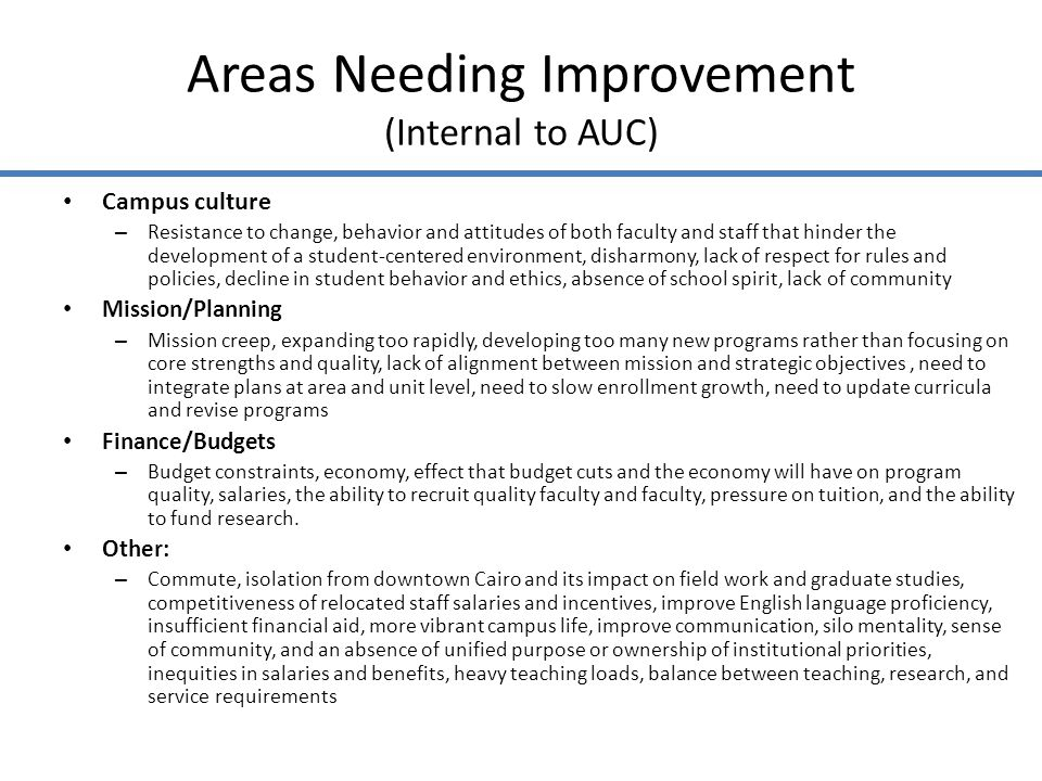 Areas Needing Improvement (Internal to AUC) Campus culture – Resistance to change, behavior and attitudes of both faculty and staff that hinder the development of a student-centered environment, disharmony, lack of respect for rules and policies, decline in student behavior and ethics, absence of school spirit, lack of community Mission/Planning – Mission creep, expanding too rapidly, developing too many new programs rather than focusing on core strengths and quality, lack of alignment between mission and strategic objectives, need to integrate plans at area and unit level, need to slow enrollment growth, need to update curricula and revise programs Finance/Budgets – Budget constraints, economy, effect that budget cuts and the economy will have on program quality, salaries, the ability to recruit quality faculty and faculty, pressure on tuition, and the ability to fund research.