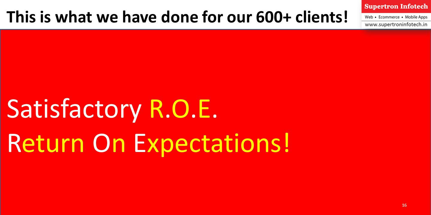 This is what we have done for our 600+ clients! Satisfactory R.O.E. Return On Expectations! 16