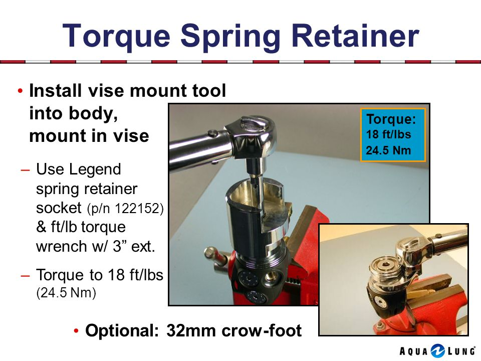 Torque Spring Retainer Install vise mount tool into body, mount in vise –Use Legend spring retainer socket (p/n 122152) & ft/lb torque wrench w/ 3 ext.