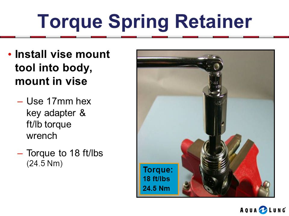 Torque Spring Retainer Install vise mount tool into body, mount in vise –Use 17mm hex key adapter & ft/lb torque wrench –Torque to 18 ft/lbs (24.5 Nm) Torque: 18 ft/lbs 24.5 Nm