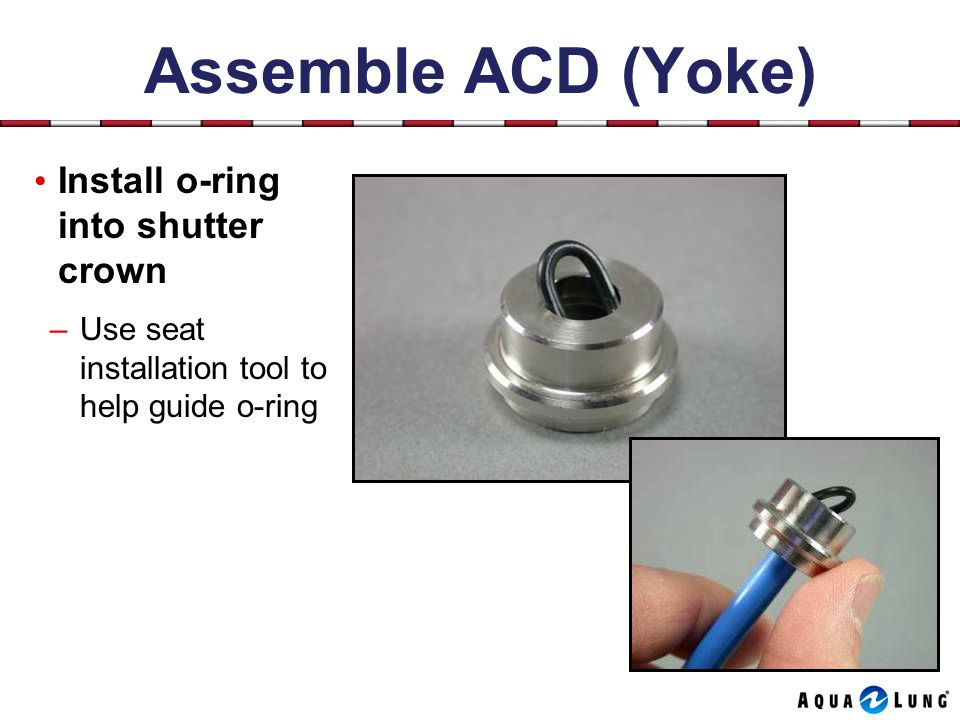 Assemble ACD (Yoke) Install o-ring into shutter crown –Use seat installation tool to help guide o-ring
