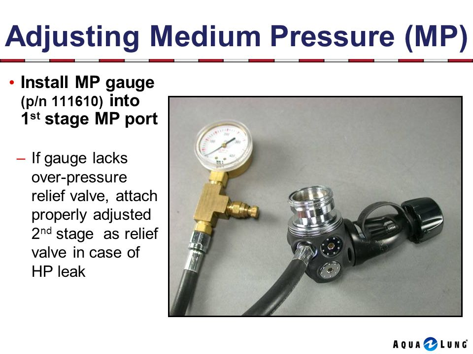 Adjusting Medium Pressure (MP) Install MP gauge (p/n 111610) into 1 st stage MP port –If gauge lacks over-pressure relief valve, attach properly adjusted 2 nd stage as relief valve in case of HP leak