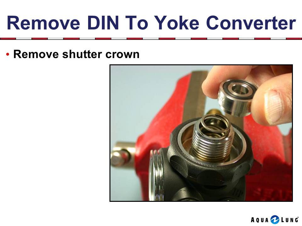 Remove DIN To Yoke Converter Remove shutter crown