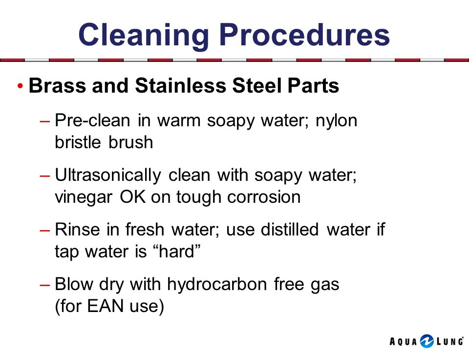 Cleaning Procedures Brass and Stainless Steel Parts –Pre-clean in warm soapy water; nylon bristle brush –Ultrasonically clean with soapy water; vinegar OK on tough corrosion –Rinse in fresh water; use distilled water if tap water is hard –Blow dry with hydrocarbon free gas (for EAN use)