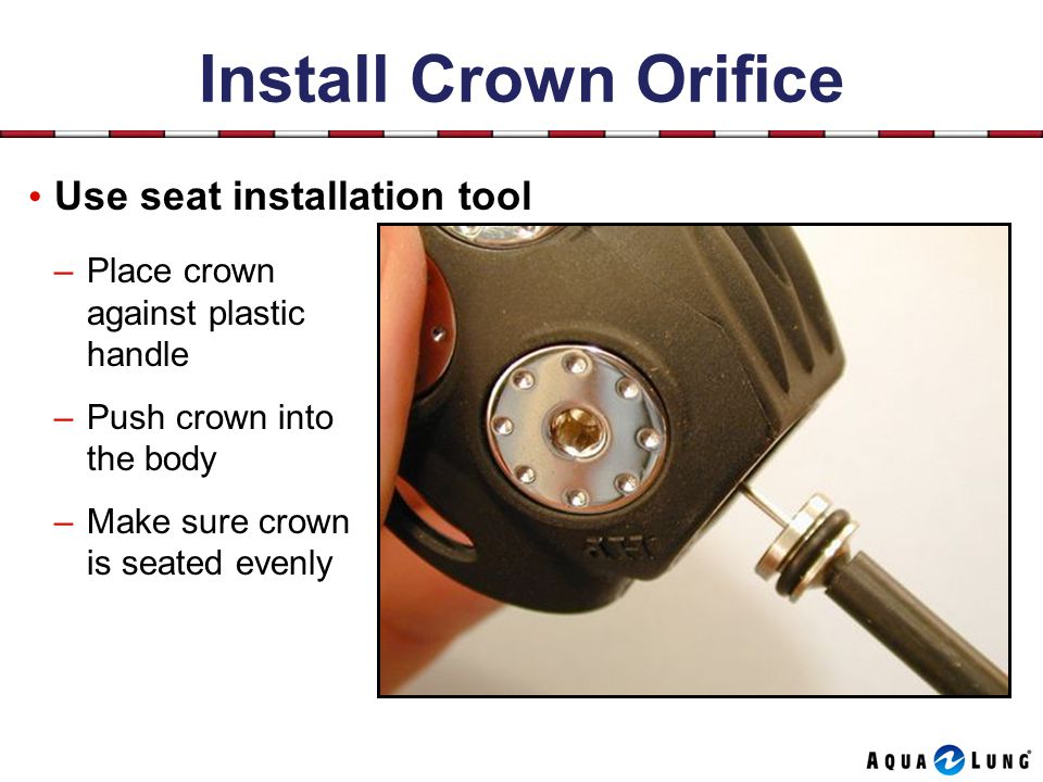 Install Crown Orifice Use seat installation tool –Place crown against plastic handle –Push crown into the body –Make sure crown is seated evenly