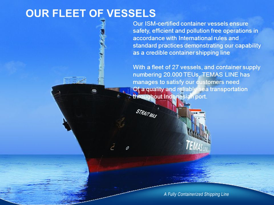 OUR FLEET OF VESSELS Our ISM-certified container vessels ensure safety, efficient and pollution free operations in accordance with International rules