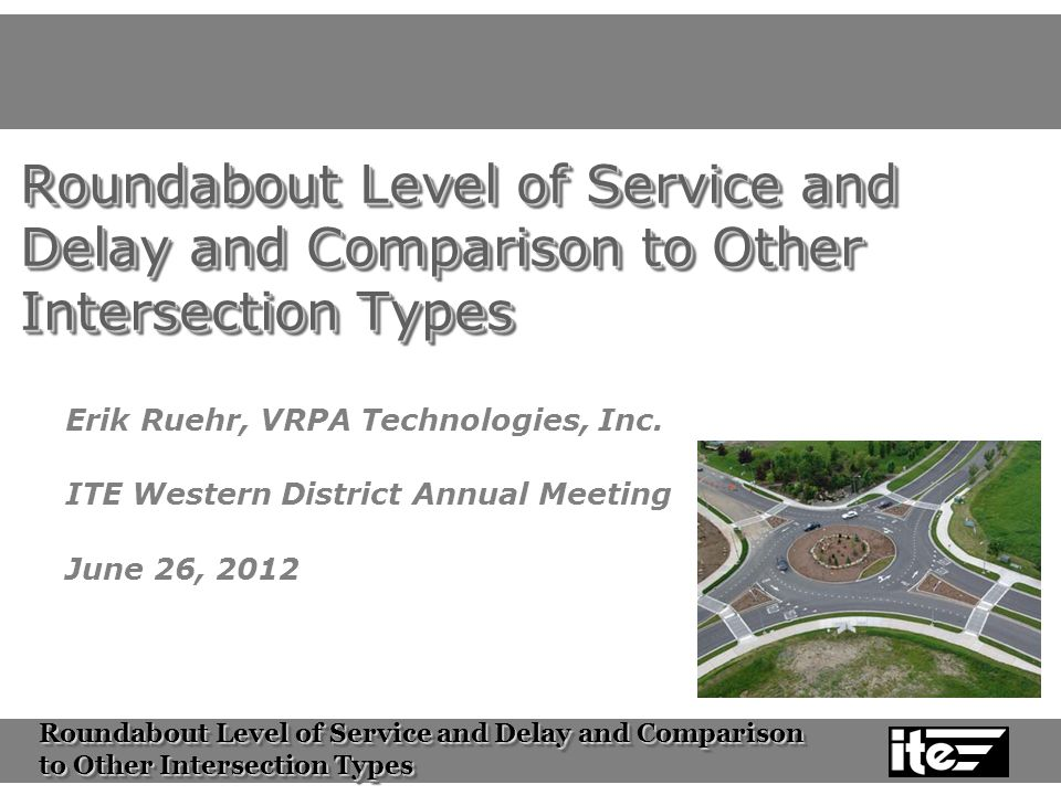 Roundabout Level of Service and Delay and Comparison to Other Intersection Types Roundabout Level of Service and Delay and Comparison to Other Intersection Types Roundabout Level of Service and Delay and Comparison to Other Intersection Types Erik Ruehr, VRPA Technologies, Inc.