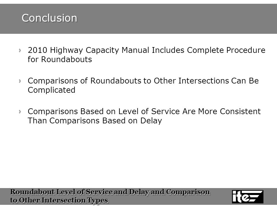 Roundabout Level of Service and Delay and Comparison to Other Intersection Types Roundabout Level of Service and Delay and Comparison to Other Intersection Types Conclusion 2010 Highway Capacity Manual Includes Complete Procedure for Roundabouts Comparisons of Roundabouts to Other Intersections Can Be Complicated Comparisons Based on Level of Service Are More Consistent Than Comparisons Based on Delay