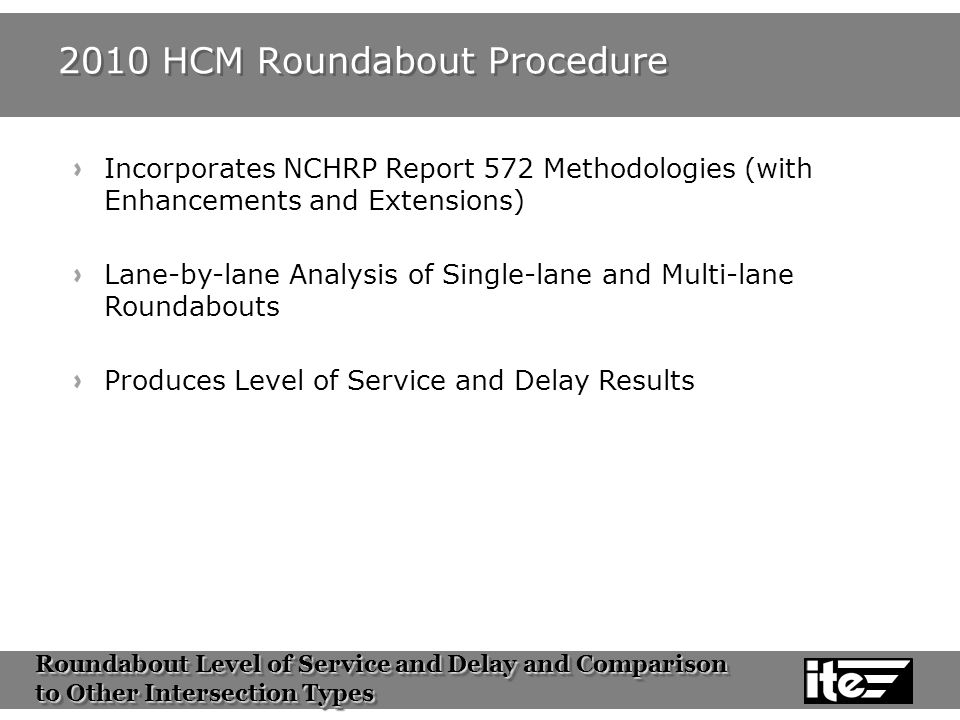 Roundabout Level of Service and Delay and Comparison to Other Intersection Types Roundabout Level of Service and Delay and Comparison to Other Intersection Types 2010 HCM Roundabout Procedure Incorporates NCHRP Report 572 Methodologies (with Enhancements and Extensions) Lane-by-lane Analysis of Single-lane and Multi-lane Roundabouts Produces Level of Service and Delay Results