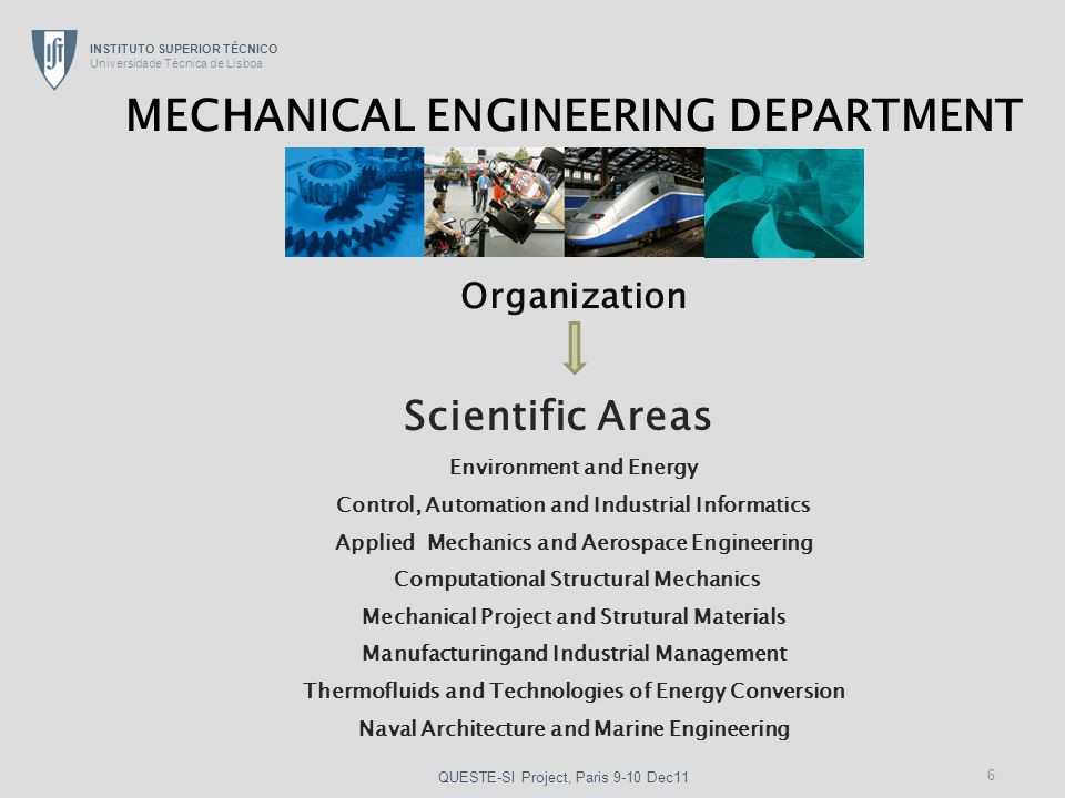 INSTITUTO SUPERIOR TÉCNICO Universidade Técnica de Lisboa 6 Environment and Energy Control, Automation and Industrial Informatics Applied Mechanics and Aerospace Engineering Computational Structural Mechanics Mechanical Project and Strutural Materials Manufacturingand Industrial Management Thermofluids and Technologies of Energy Conversion Naval Architecture and Marine Engineering Scientific Areas MECHANICAL ENGINEERING DEPARTMENT Organization QUESTE-SI Project, Paris 9-10 Dec11