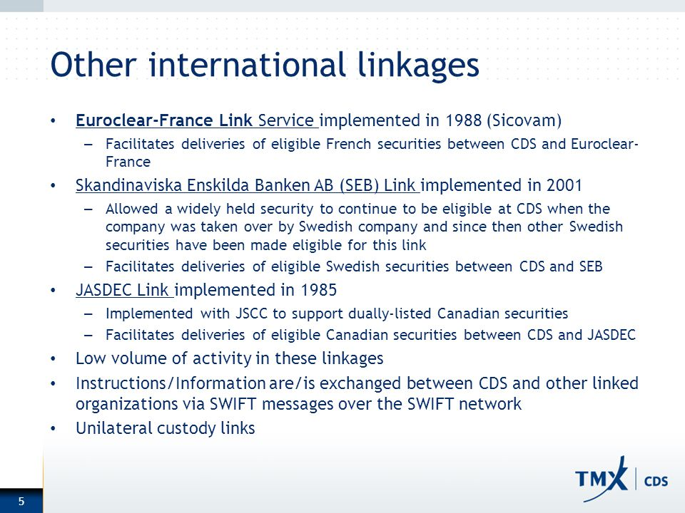 Other international linkages Euroclear-France Link Service implemented in 1988 (Sicovam) – Facilitates deliveries of eligible French securities between CDS and Euroclear- France Skandinaviska Enskilda Banken AB (SEB) Link implemented in 2001 – Allowed a widely held security to continue to be eligible at CDS when the company was taken over by Swedish company and since then other Swedish securities have been made eligible for this link – Facilitates deliveries of eligible Swedish securities between CDS and SEB JASDEC Link implemented in 1985 – Implemented with JSCC to support dually-listed Canadian securities – Facilitates deliveries of eligible Canadian securities between CDS and JASDEC Low volume of activity in these linkages Instructions/Information are/is exchanged between CDS and other linked organizations via SWIFT messages over the SWIFT network Unilateral custody links 5