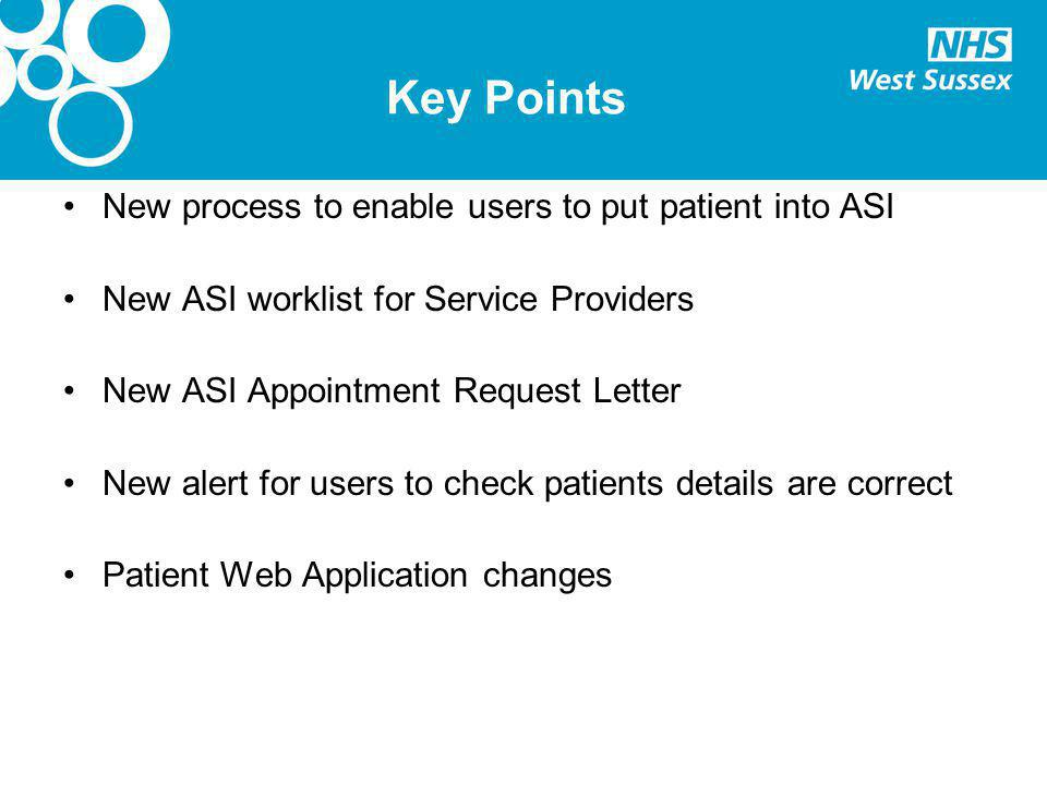 Key Points New process to enable users to put patient into ASI New ASI worklist for Service Providers New ASI Appointment Request Letter New alert for users to check patients details are correct Patient Web Application changes