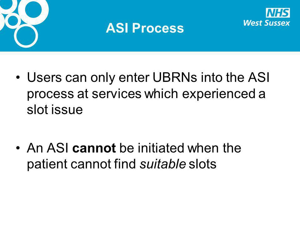 ASI Process Users can only enter UBRNs into the ASI process at services which experienced a slot issue An ASI cannot be initiated when the patient cannot find suitable slots