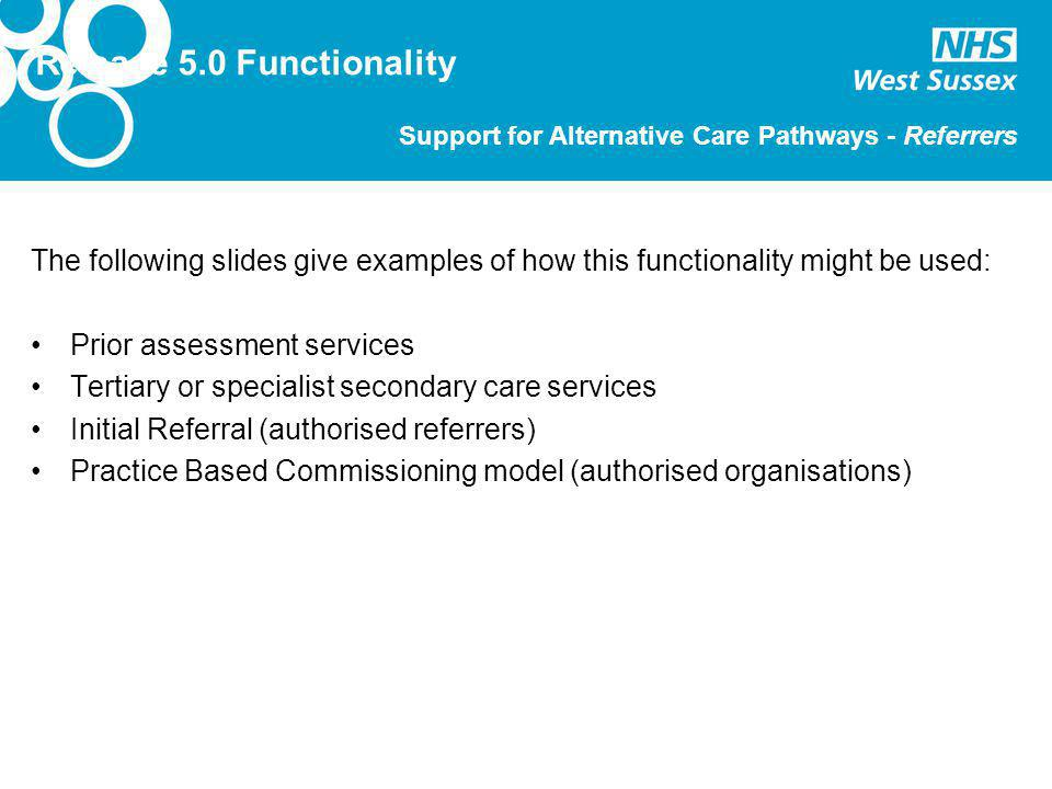 The following slides give examples of how this functionality might be used: Prior assessment services Tertiary or specialist secondary care services Initial Referral (authorised referrers) Practice Based Commissioning model (authorised organisations) Release 5.0 Functionality Support for Alternative Care Pathways - Referrers