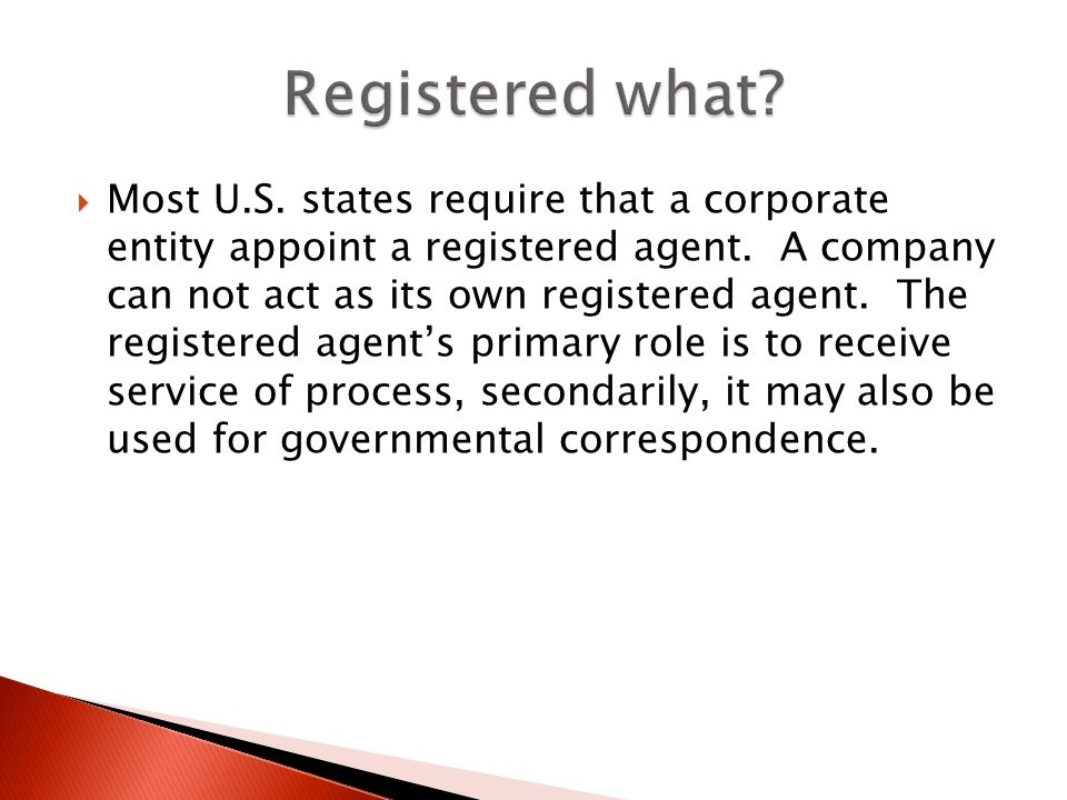 Most U.S. states require that a corporate entity appoint a registered agent. A company can not act as its own registered agent. The registered agents