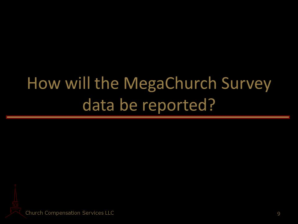 Church Compensation Services LLC 9 How will the MegaChurch Survey data be reported?