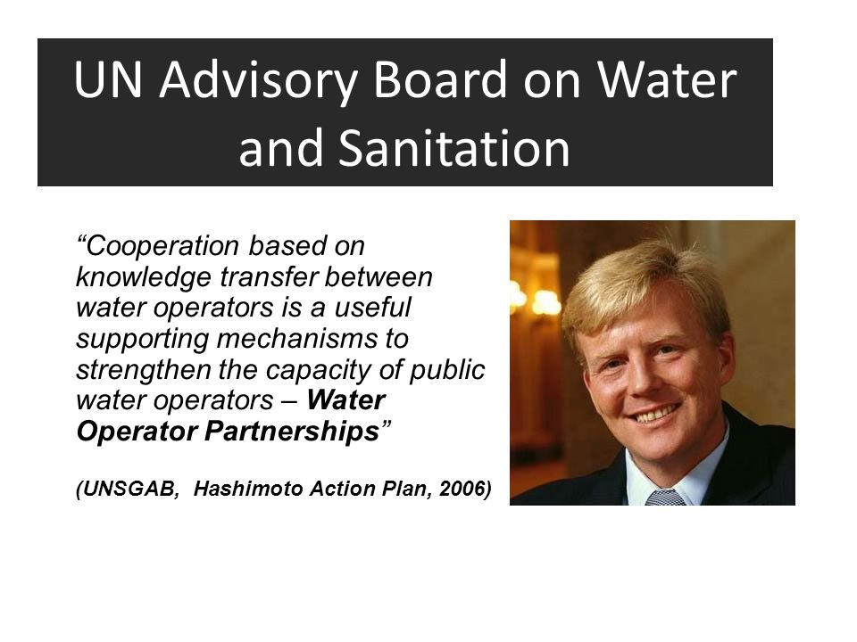 UN Advisory Board on Water and Sanitation Cooperation based on knowledge transfer between water operators is a useful supporting mechanisms to strengthen the capacity of public water operators – Water Operator Partnerships (UNSGAB, Hashimoto Action Plan, 2006)