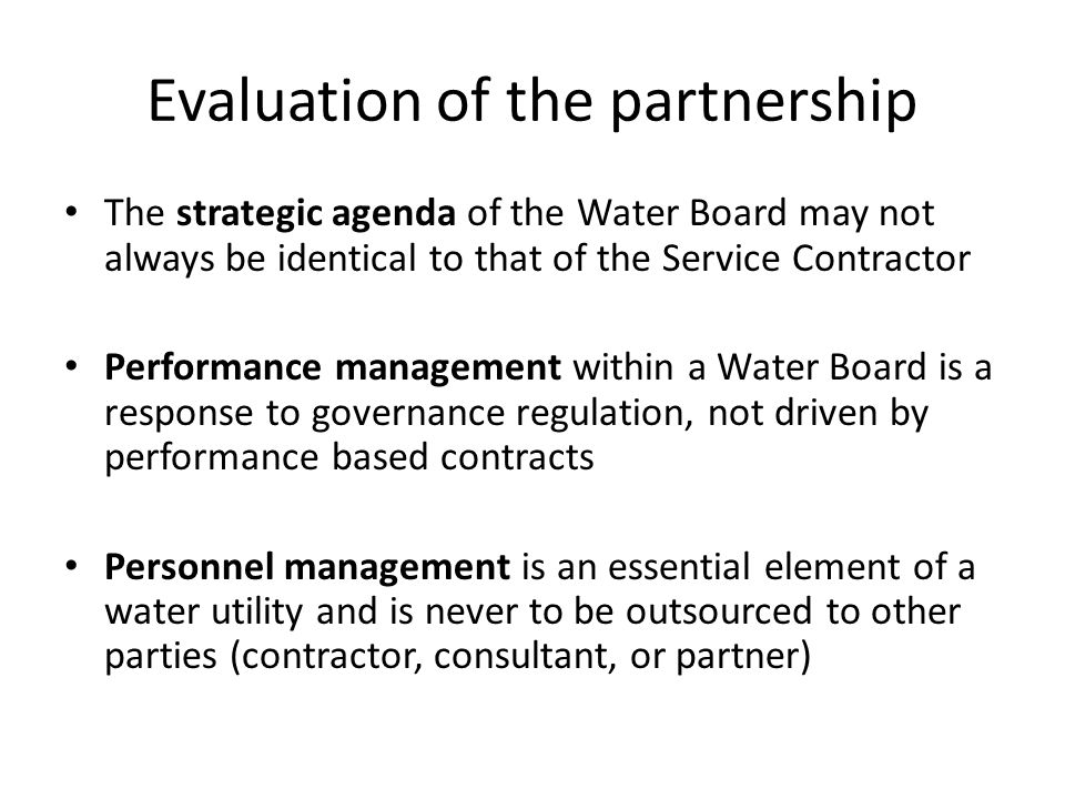 Evaluation of the partnership The strategic agenda of the Water Board may not always be identical to that of the Service Contractor Performance management within a Water Board is a response to governance regulation, not driven by performance based contracts Personnel management is an essential element of a water utility and is never to be outsourced to other parties (contractor, consultant, or partner)