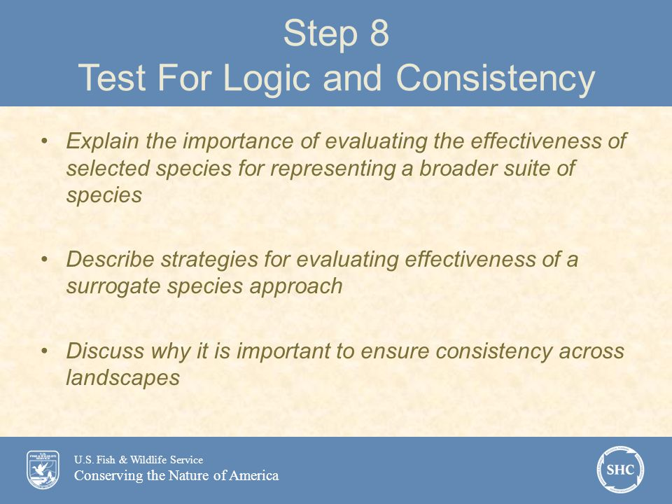 U.S. Fish & Wildlife Service Conserving the Nature of America Step 8 Test For Logic and Consistency Explain the importance of evaluating the effective