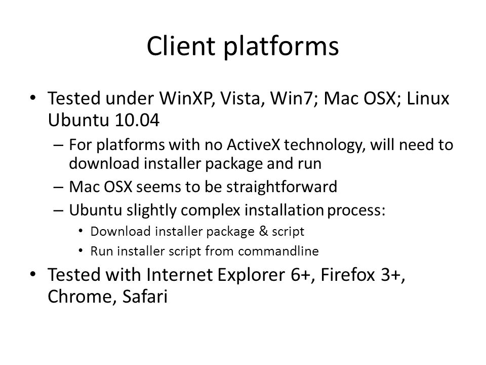 Client platforms Tested under WinXP, Vista, Win7; Mac OSX; Linux Ubuntu 10.04 – For platforms with no ActiveX technology, will need to download installer package and run – Mac OSX seems to be straightforward – Ubuntu slightly complex installation process: Download installer package & script Run installer script from commandline Tested with Internet Explorer 6+, Firefox 3+, Chrome, Safari