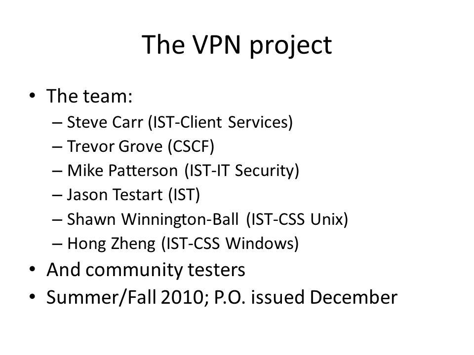 The VPN project The team: – Steve Carr (IST-Client Services) – Trevor Grove (CSCF) – Mike Patterson (IST-IT Security) – Jason Testart (IST) – Shawn Winnington-Ball (IST-CSS Unix) – Hong Zheng (IST-CSS Windows) And community testers Summer/Fall 2010; P.O.