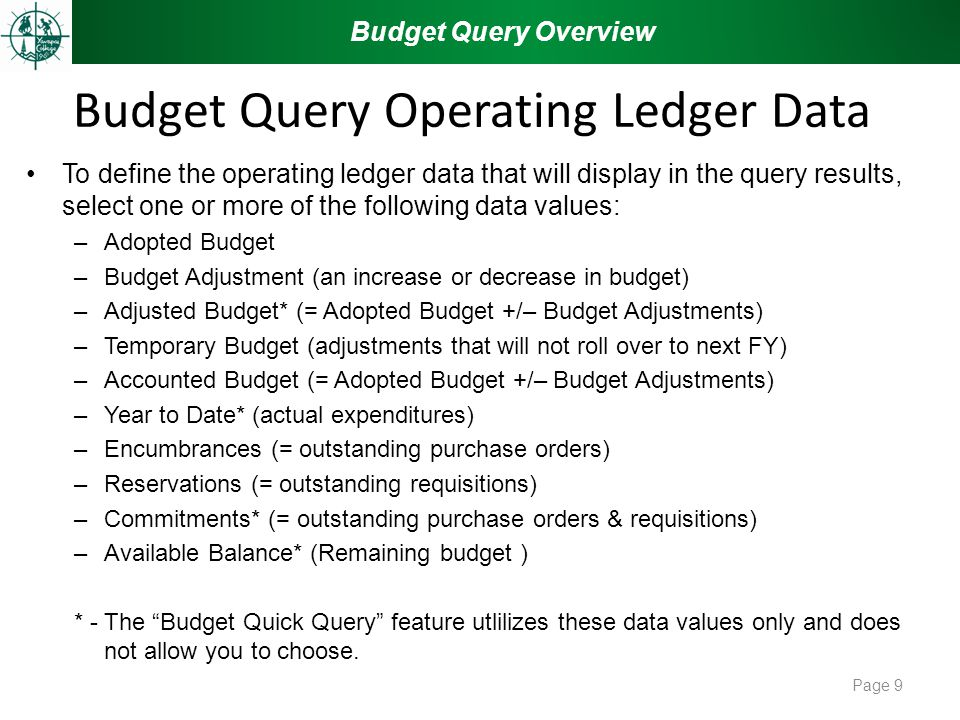 Budget Query Operating Ledger Data To define the operating ledger data that will display in the query results, select one or more of the following data values: –Adopted Budget –Budget Adjustment (an increase or decrease in budget) –Adjusted Budget* (= Adopted Budget +/– Budget Adjustments) –Temporary Budget (adjustments that will not roll over to next FY) –Accounted Budget (= Adopted Budget +/– Budget Adjustments) –Year to Date* (actual expenditures) –Encumbrances (= outstanding purchase orders) –Reservations (= outstanding requisitions) –Commitments* (= outstanding purchase orders & requisitions) –Available Balance* (Remaining budget ) * - The Budget Quick Query feature utlilizes these data values only and does not allow you to choose.