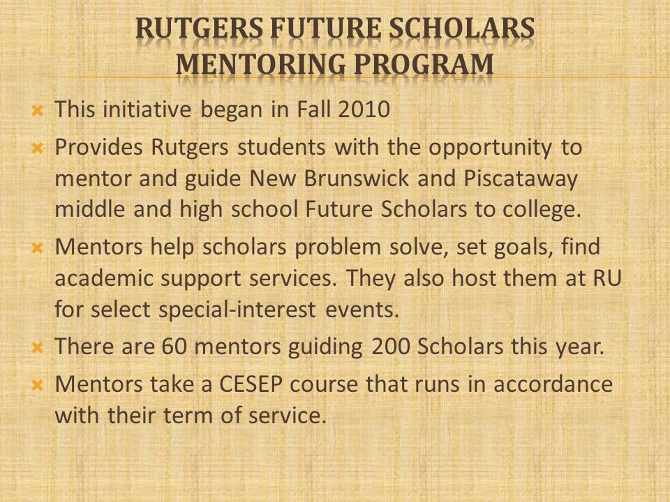 This initiative began in Fall 2010 Provides Rutgers students with the opportunity to mentor and guide New Brunswick and Piscataway middle and high school Future Scholars to college.