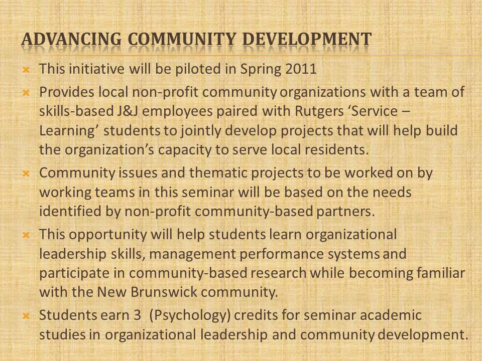 This initiative will be piloted in Spring 2011 Provides local non-profit community organizations with a team of skills-based J&J employees paired with Rutgers Service – Learning students to jointly develop projects that will help build the organizations capacity to serve local residents.