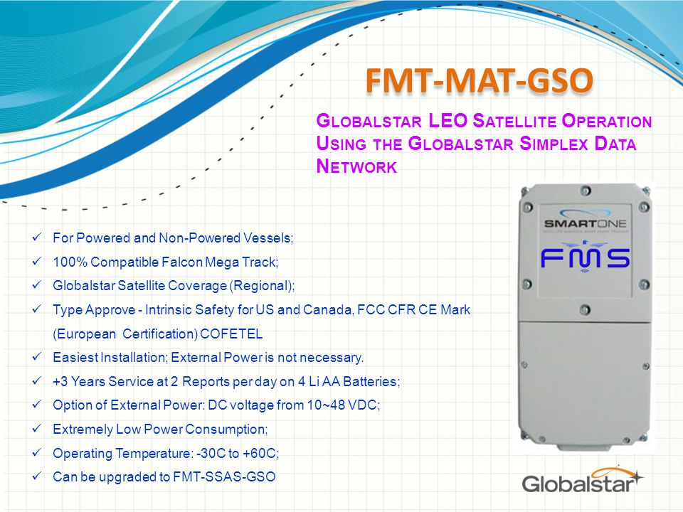 FMT-MAT-GSO For Powered and Non-Powered Vessels; 100% Compatible Falcon Mega Track; Globalstar Satellite Coverage (Regional); Type Approve - Intrinsic Safety for US and Canada, FCC CFR CE Mark (European Certification) COFETEL Easiest Installation; External Power is not necessary.
